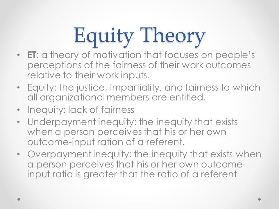 Equity Theory ET: a theory of motivation that focuses on people's perceptions of the fairness of their work outcomes relative to their work inputs.