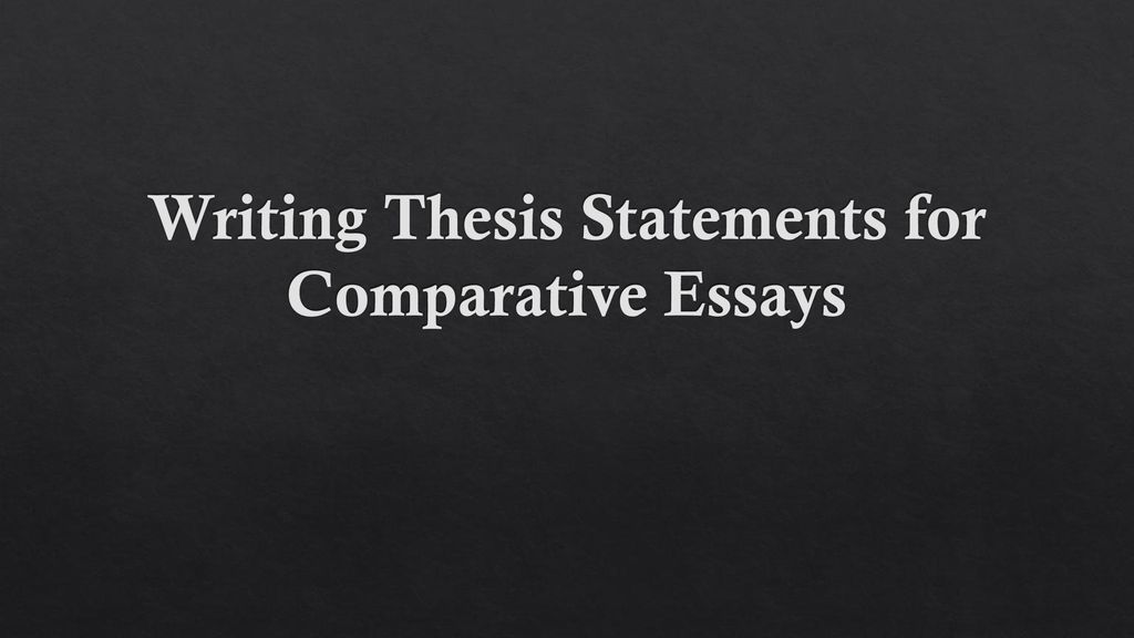 writing thesis statements for comparative essays  ppt download presentation on theme writing thesis statements for comparative essays  presentation transcript  writing thesis statements for comparative essays