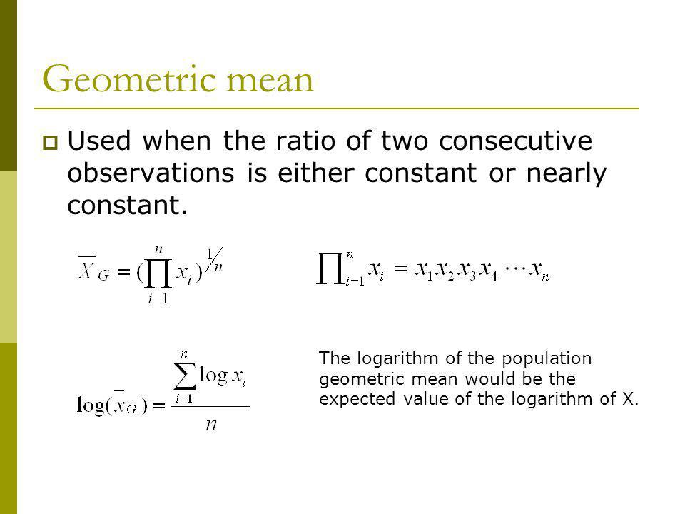 Geometric mean Used when the ratio of two consecutive observations is either constant or nearly constant.