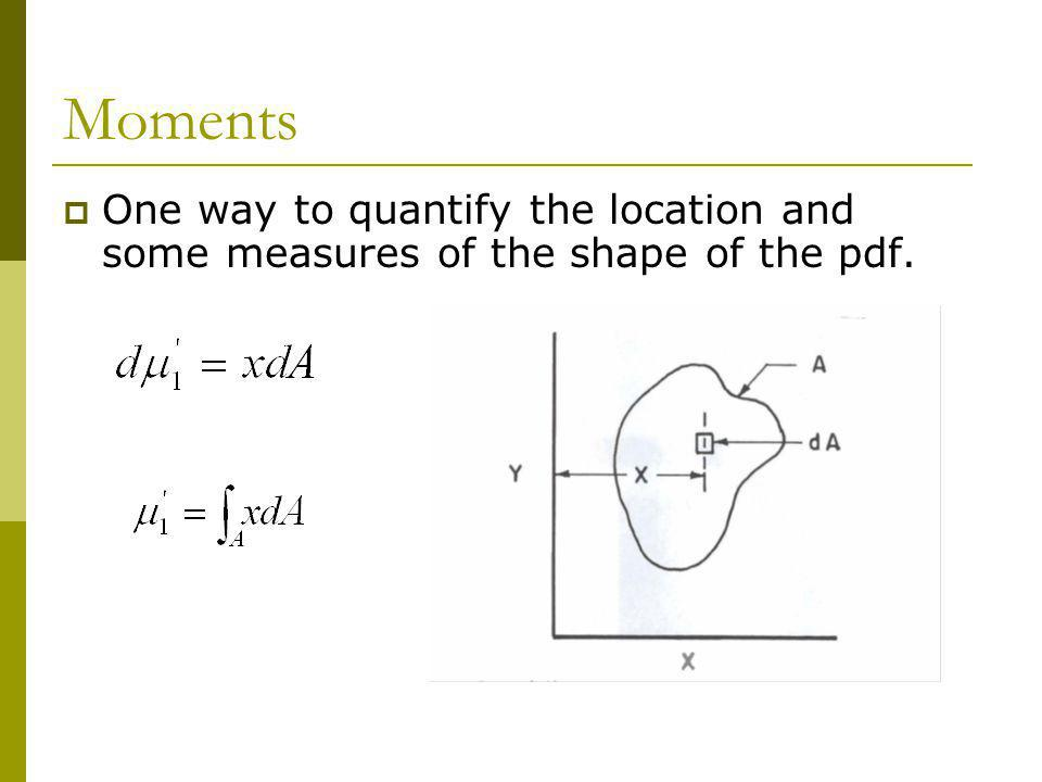 Moments One way to quantify the location and some measures of the shape of the pdf.