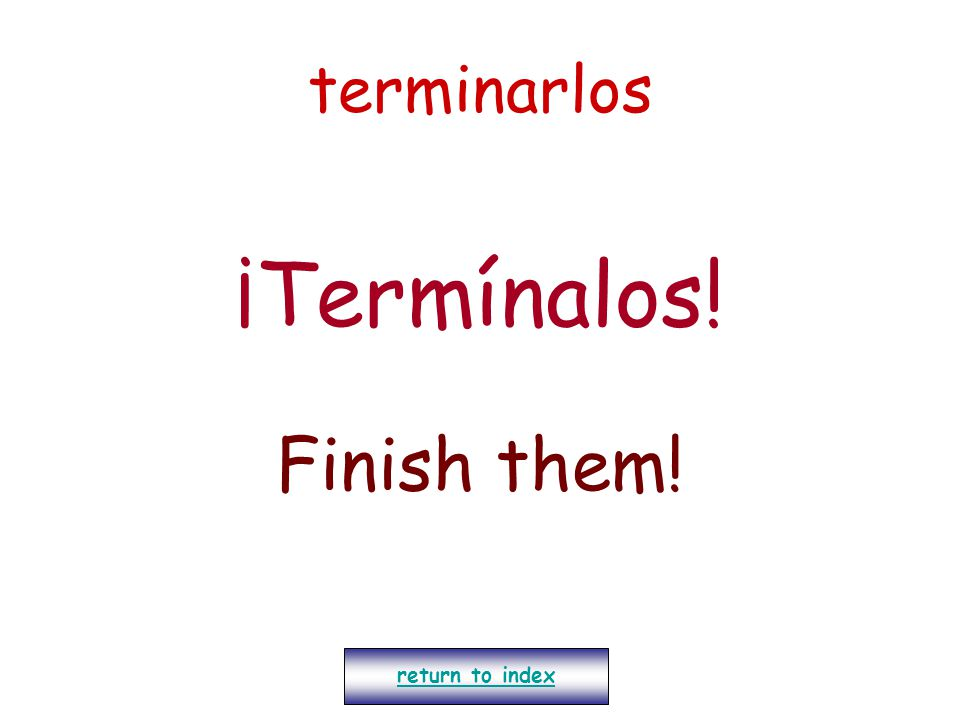 terminarlos ¡Termínalos! Finish them! return to index