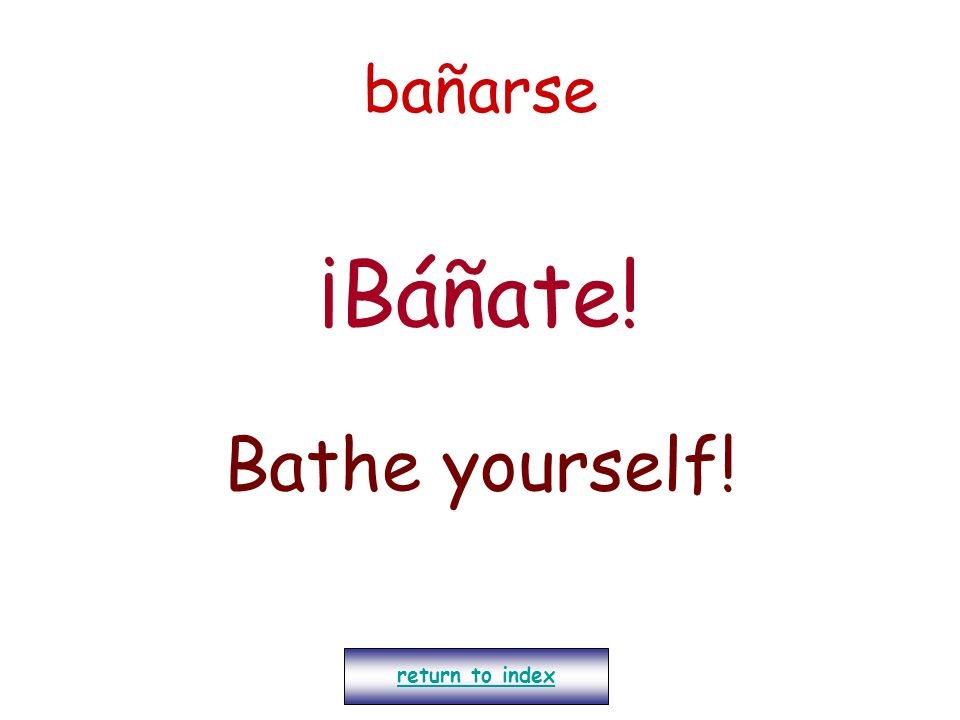 bañarse ¡Báñate! Bathe yourself! return to index