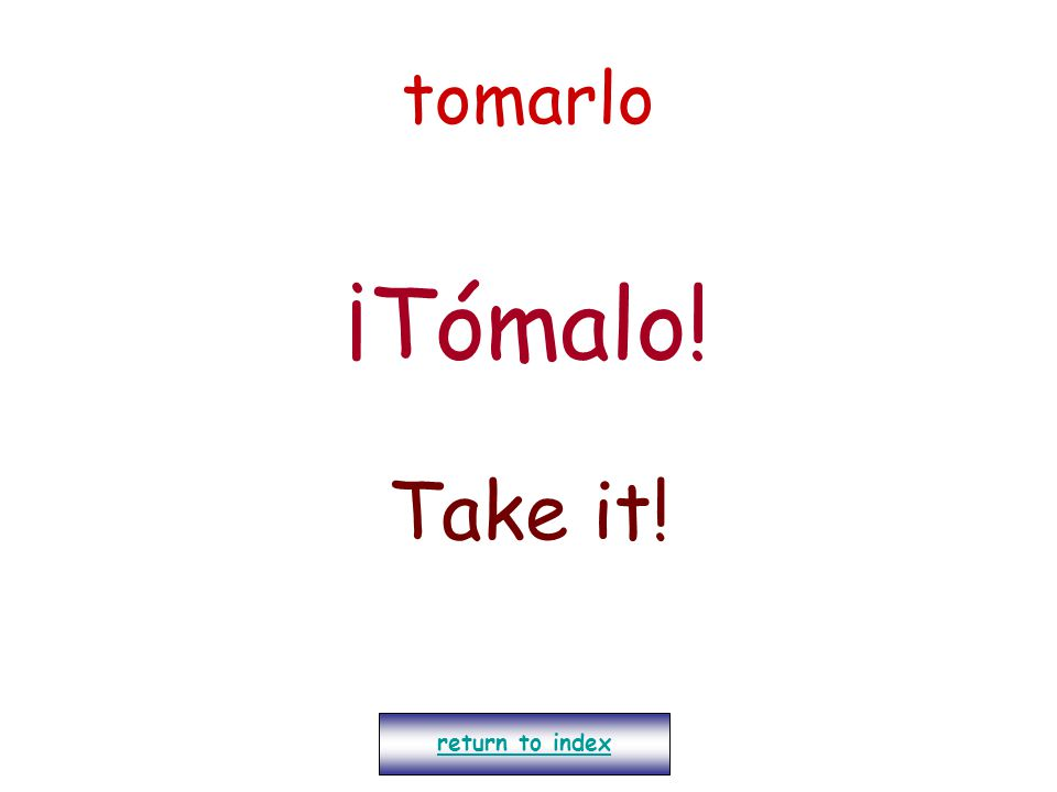 tomarlo ¡Tómalo! Take it! return to index