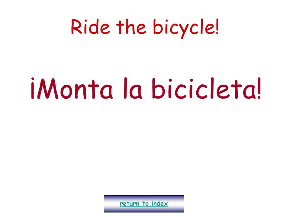 Ride the bicycle! ¡Monta la bicicleta! return to index