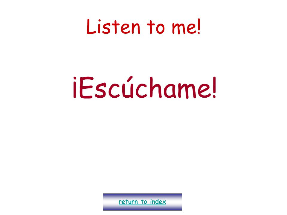 Listen to me! ¡Escúchame! return to index