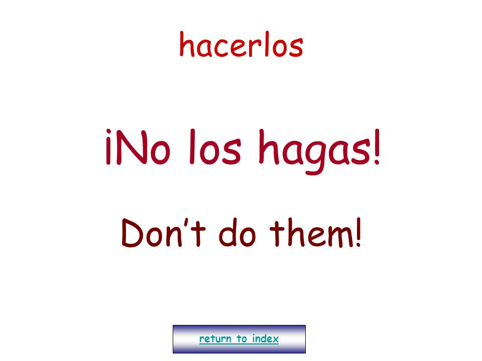 hacerlos ¡No los hagas! Don't do them! return to index