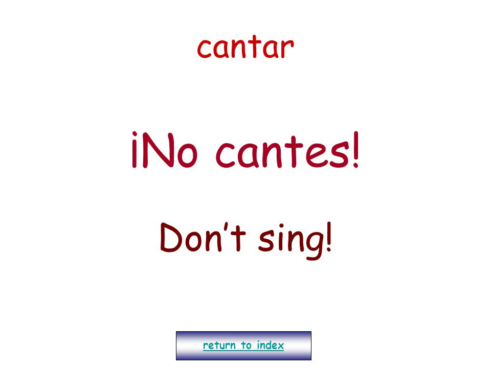 cantar ¡No cantes! Don't sing! return to index
