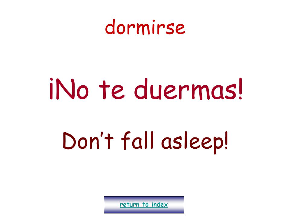 dormirse ¡No te duermas! Don't fall asleep! return to index