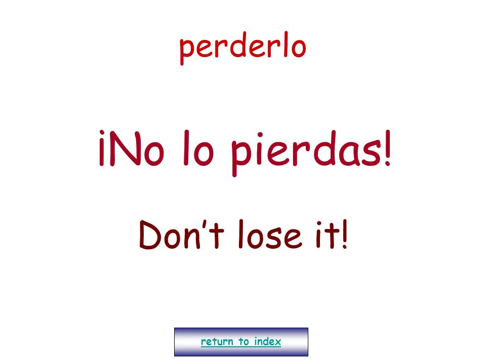 perderlo ¡No lo pierdas! Don't lose it! return to index