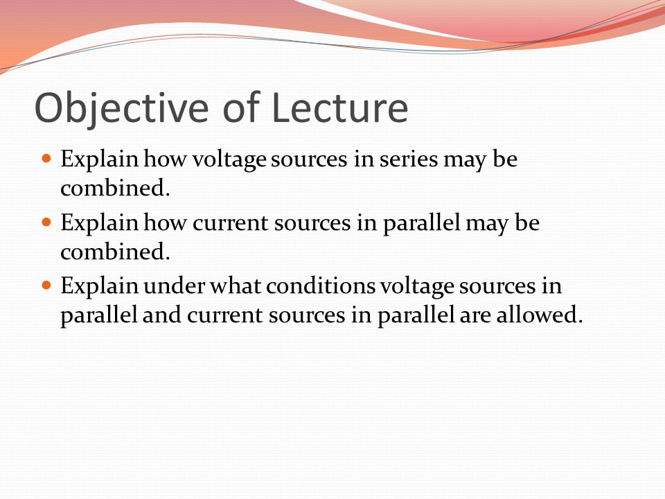 Objective of Lecture Explain how voltage sources in series may be combined. Explain how current sources in parallel may be combined.