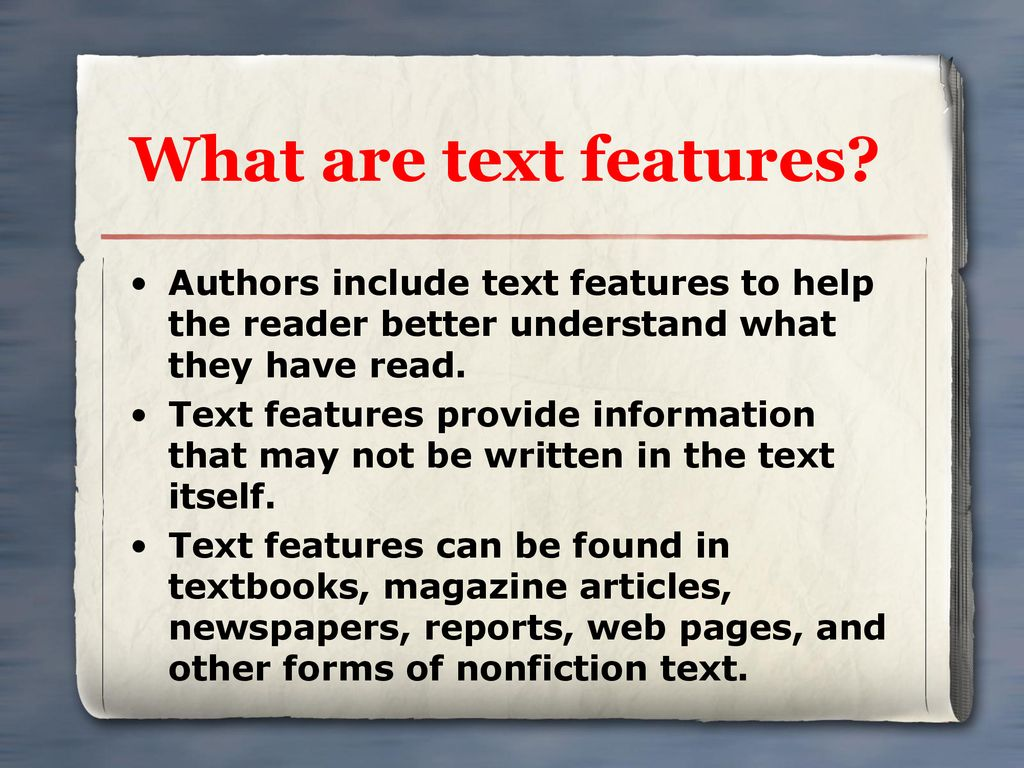 What are text features Authors include text features to help the reader better understand what they have read.