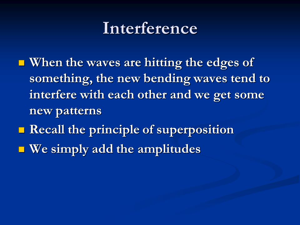 Interference When the waves are hitting the edges of something, the new bending waves tend to interfere with each other and we get some new patterns.