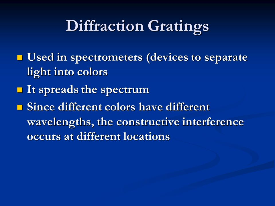 Diffraction Gratings Used in spectrometers (devices to separate light into colors. It spreads the spectrum.