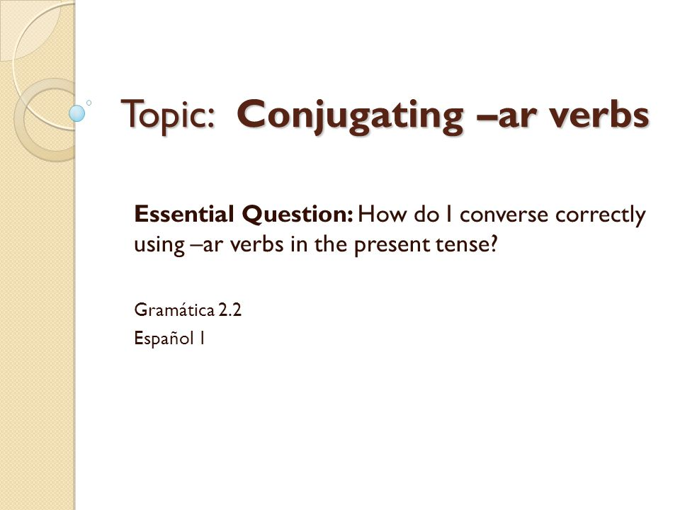 Topic: Conjugating –ar verbs