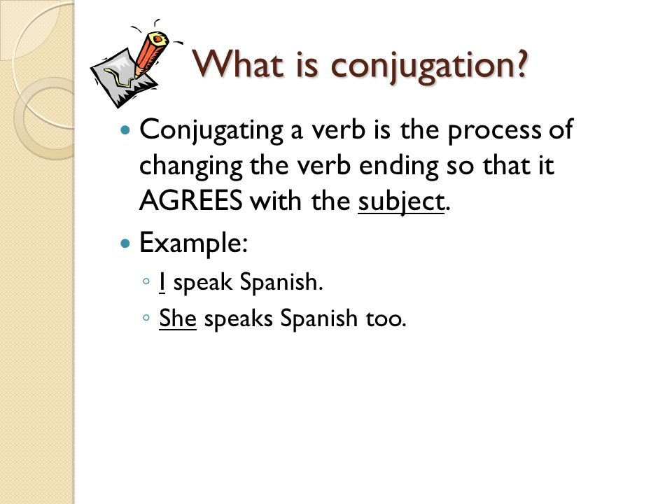 What is conjugation Conjugating a verb is the process of changing the verb ending so that it AGREES with the subject.