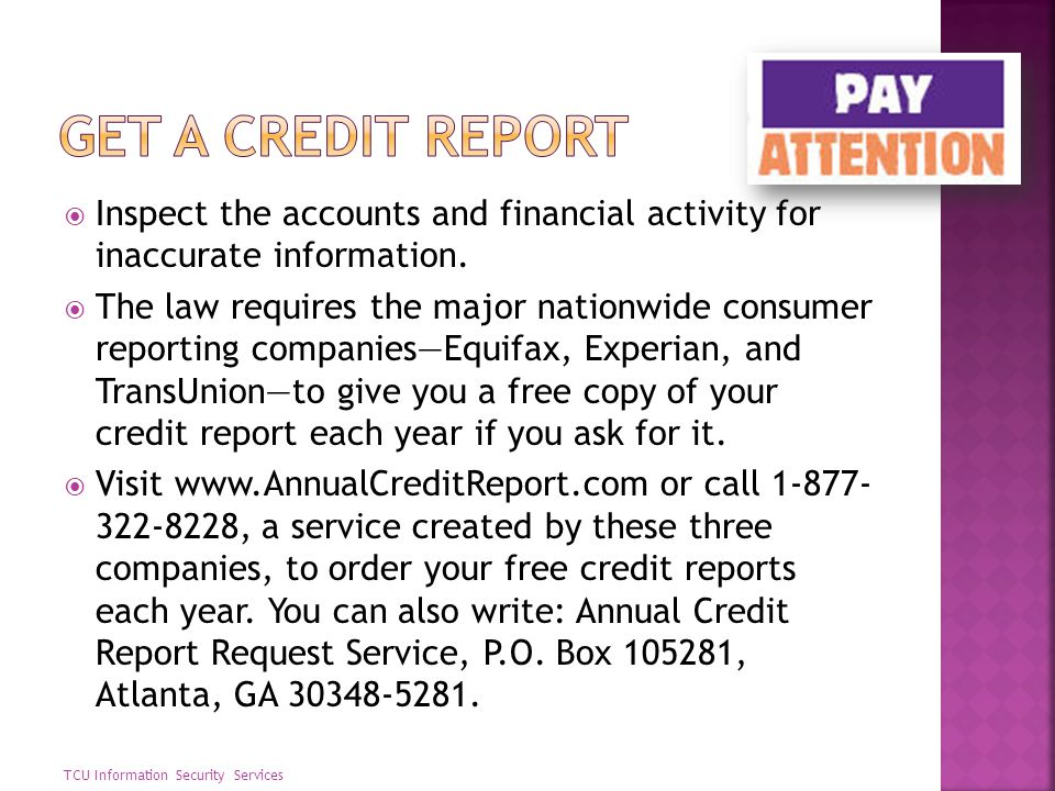 Get a credit report Inspect the accounts and financial activity for inaccurate information.