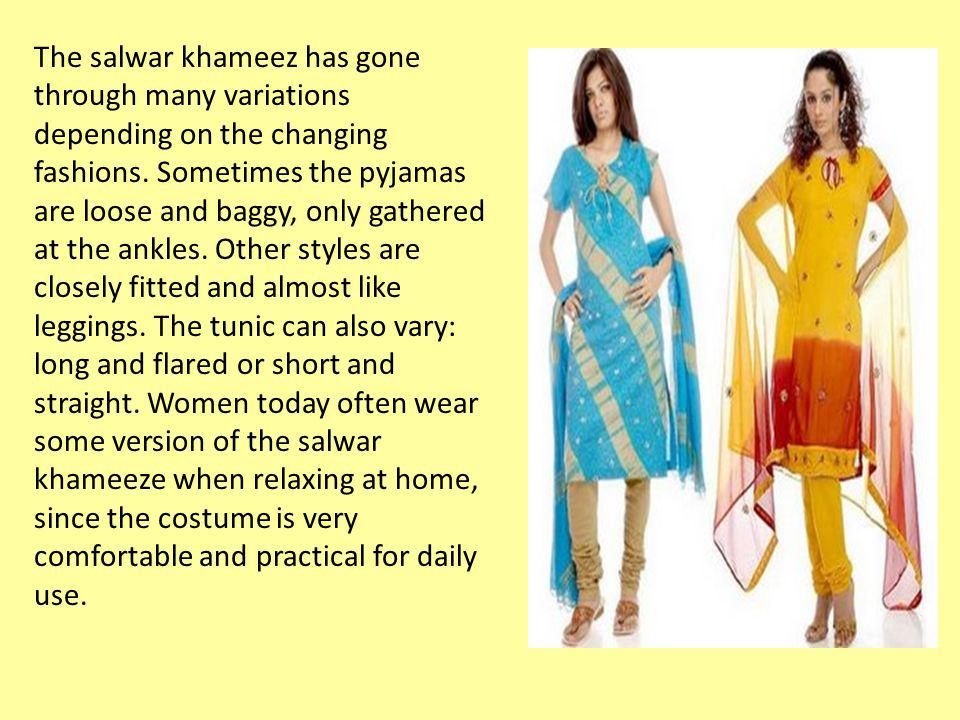 The salwar khameez has gone through many variations depending on the changing fashions.