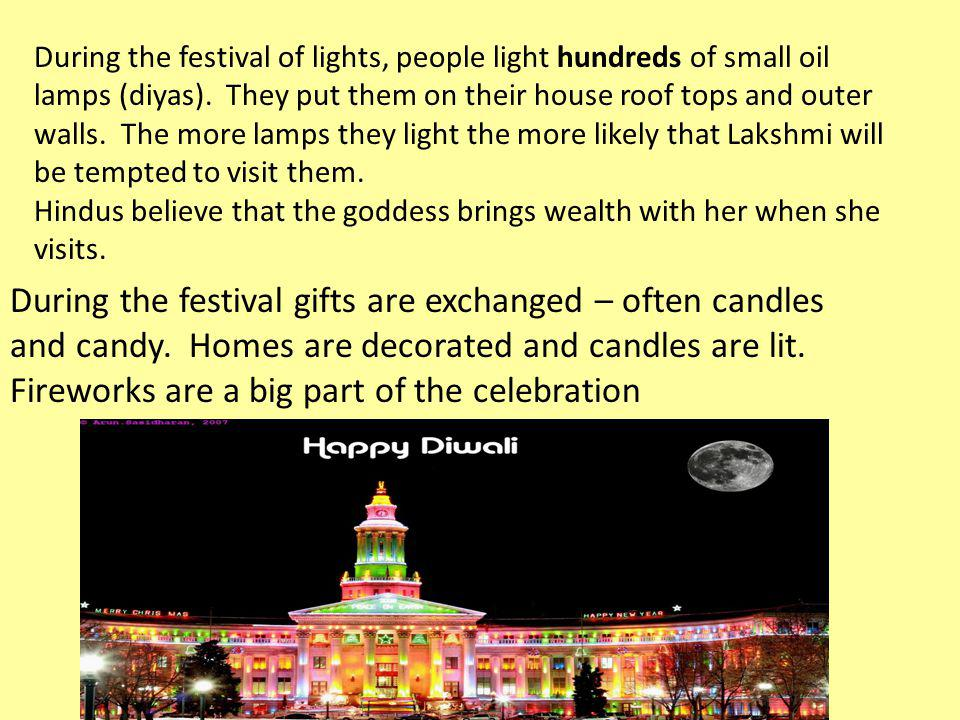 During the festival of lights, people light hundreds of small oil lamps (diyas). They put them on their house roof tops and outer walls. The more lamps they light the more likely that Lakshmi will be tempted to visit them.