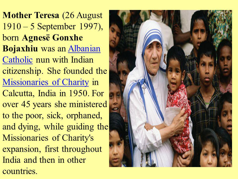 Mother Teresa (26 August 1910 – 5 September 1997), born Agnesë Gonxhe Bojaxhiu was an Albanian Catholic nun with Indian citizenship.
