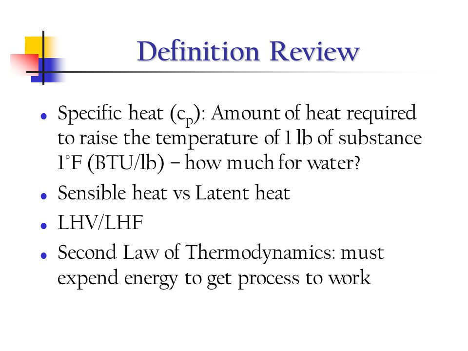 Definition Review Specific heat (cp): Amount of heat required to raise the temperature of 1 lb of substance 1°F (BTU/lb) – how much for water
