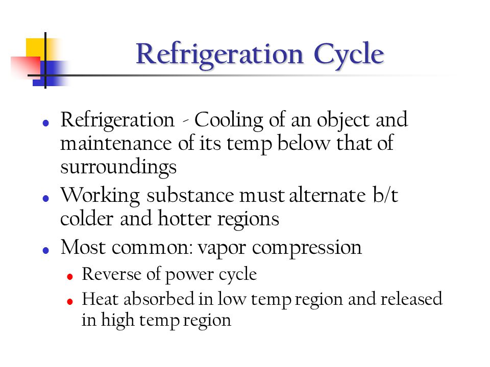 Refrigeration Cycle Refrigeration - Cooling of an object and maintenance of its temp below that of surroundings.