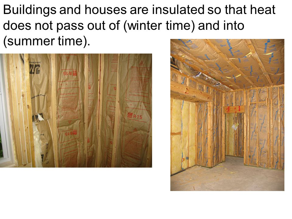 Buildings and houses are insulated so that heat does not pass out of (winter time) and into (summer time).