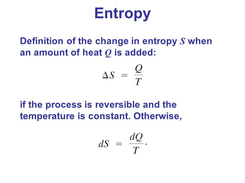 Entropy Definition of the change in entropy S when an amount of heat Q is added: