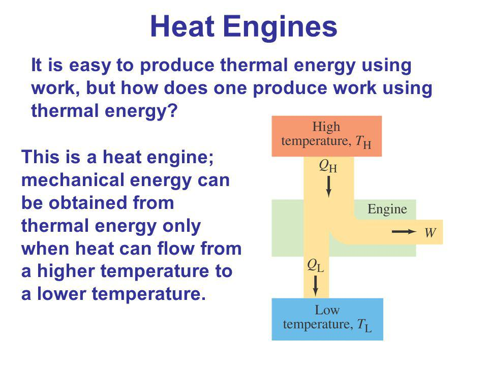Heat Engines It is easy to produce thermal energy using work, but how does one produce work using thermal energy