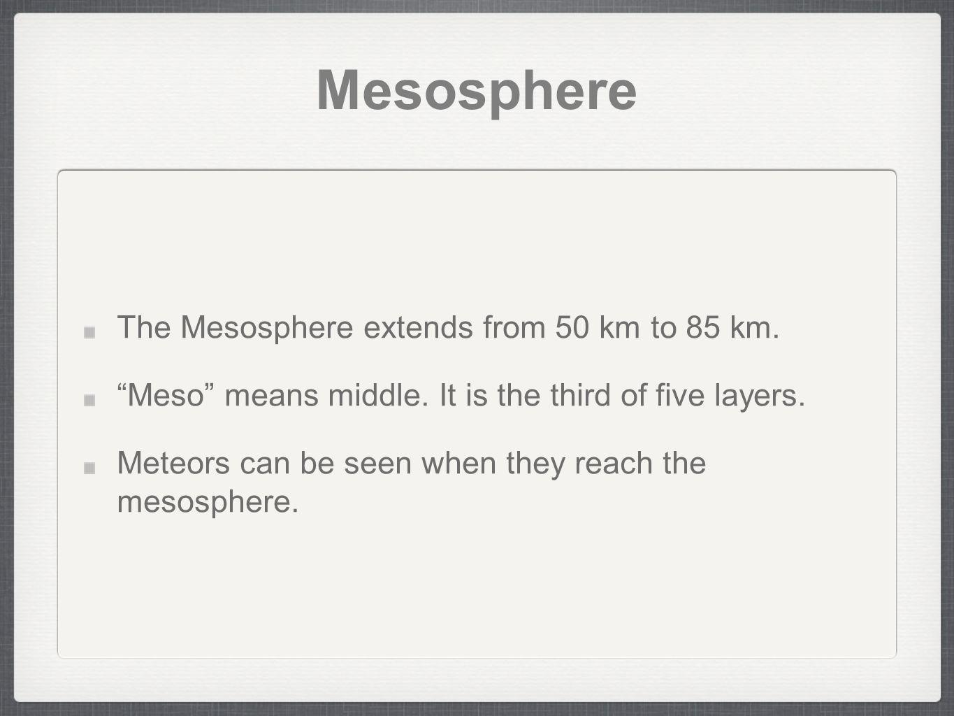 Mesosphere The Mesosphere extends from 50 km to 85 km.