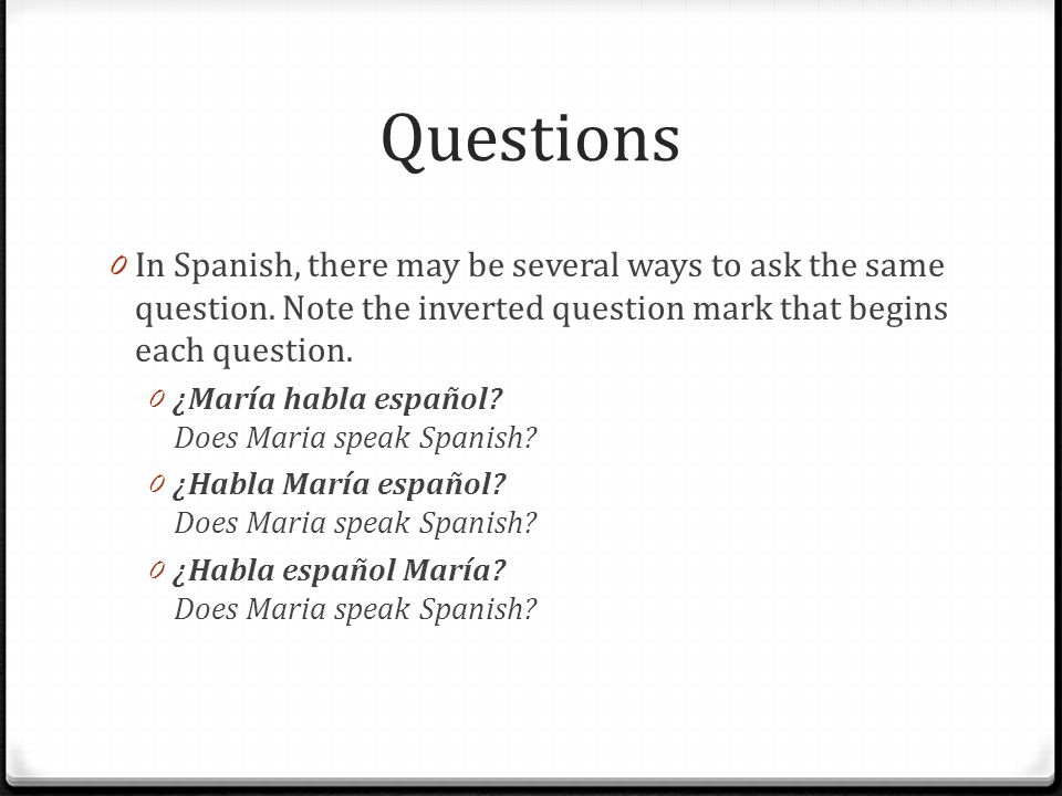 Questions In Spanish, there may be several ways to ask the same question. Note the inverted question mark that begins each question.