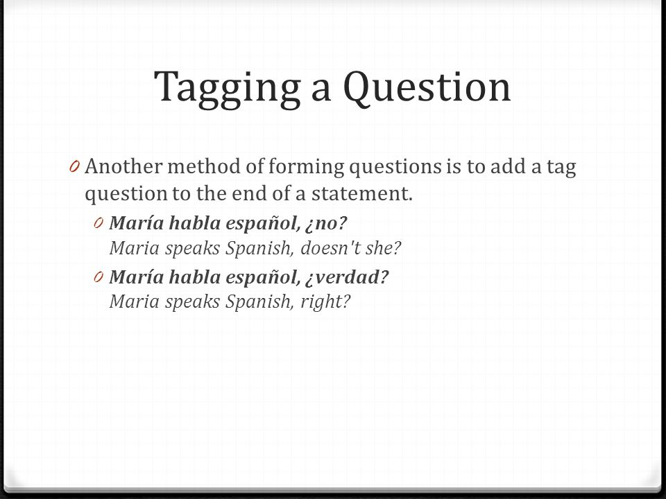 Tagging a Question Another method of forming questions is to add a tag question to the end of a statement.