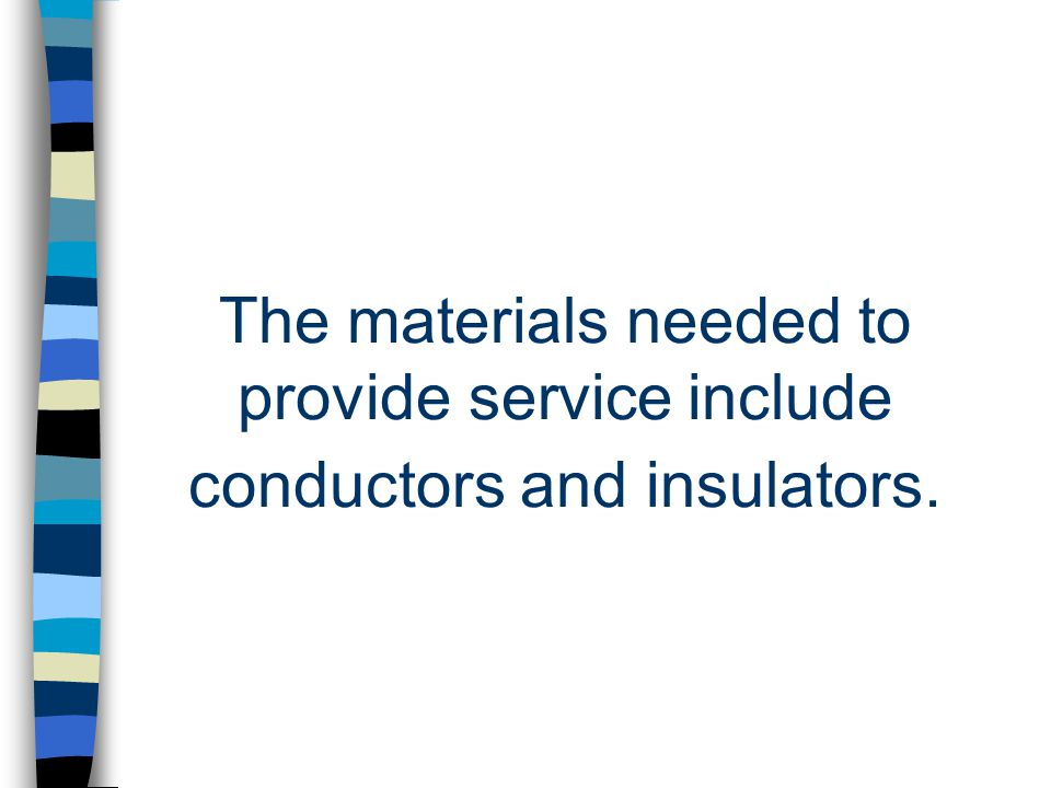 The materials needed to provide service include conductors and insulators.