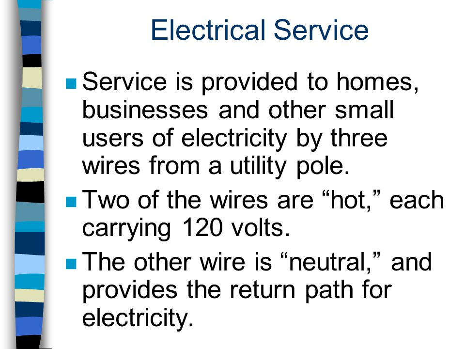 Electrical Service Service is provided to homes, businesses and other small users of electricity by three wires from a utility pole.