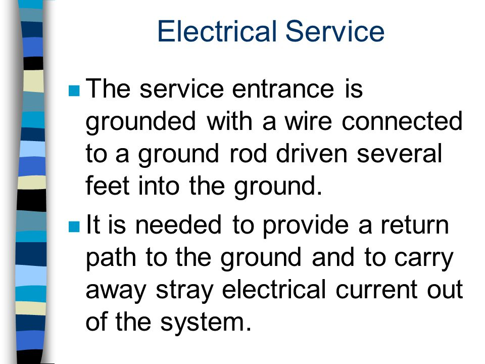 Electrical Service The service entrance is grounded with a wire connected to a ground rod driven several feet into the ground.