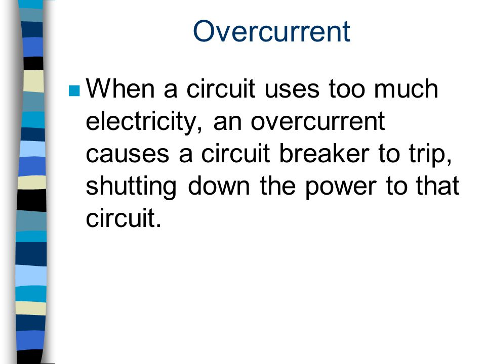 Overcurrent When a circuit uses too much electricity, an overcurrent causes a circuit breaker to trip, shutting down the power to that circuit.