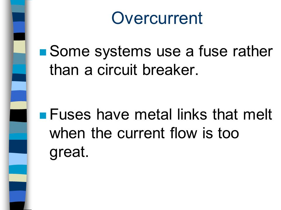 Overcurrent Some systems use a fuse rather than a circuit breaker.