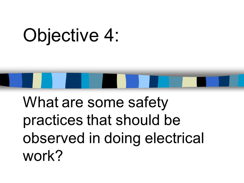 Objective 4: What are some safety practices that should be observed in doing electrical work