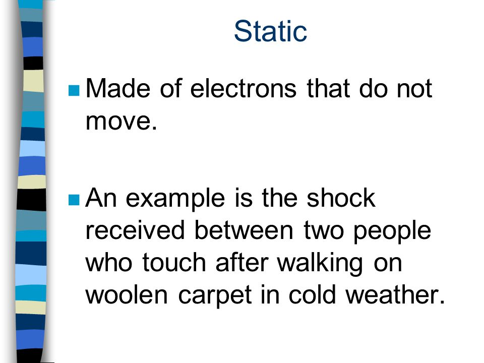 Static Made of electrons that do not move.