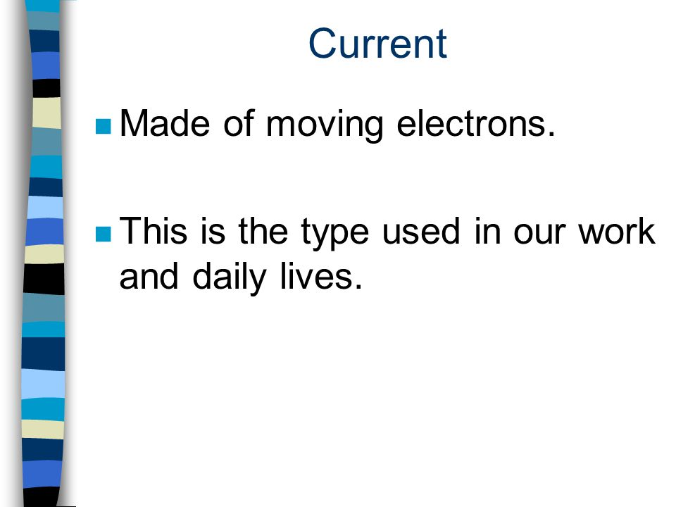 Current Made of moving electrons.