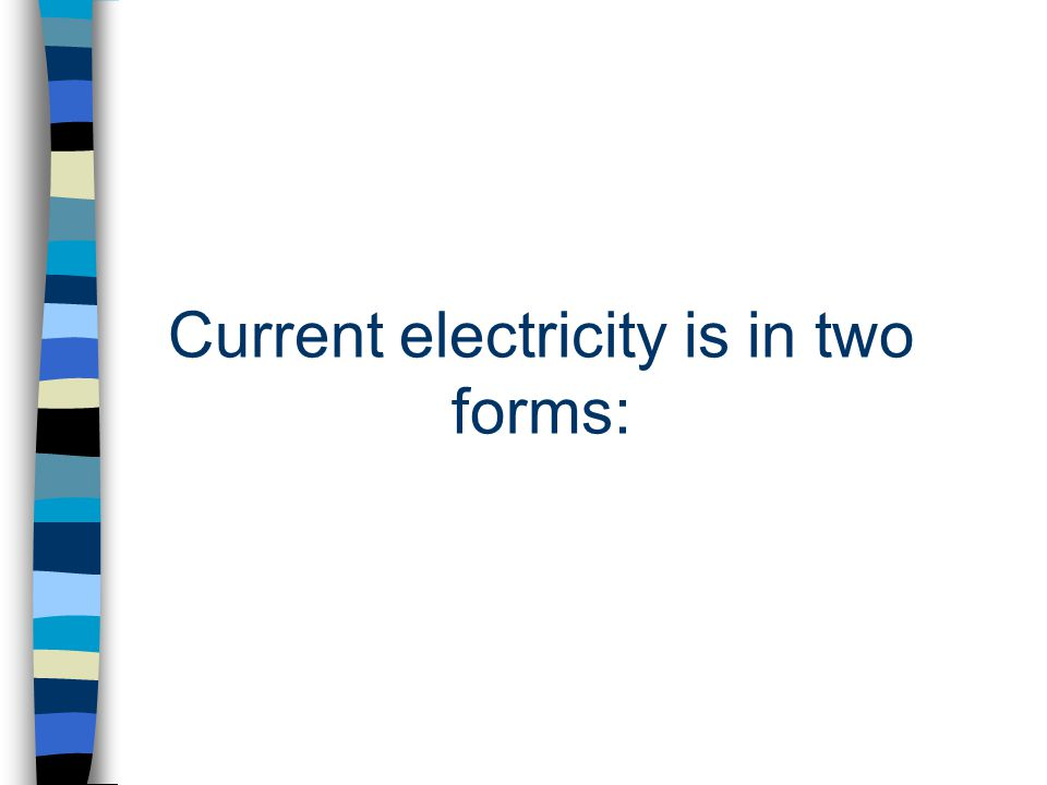 Current electricity is in two forms: