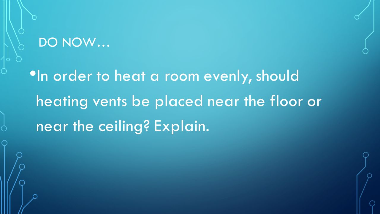 Do Now… In order to heat a room evenly, should heating vents be placed near the floor or near the ceiling.