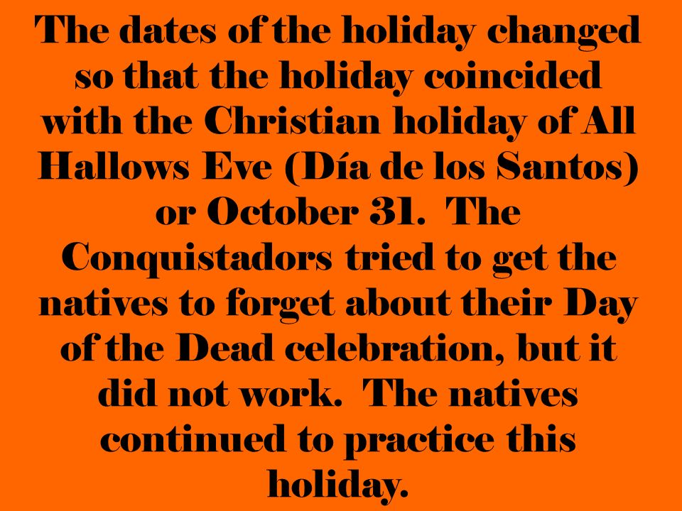 The dates of the holiday changed so that the holiday coincided with the Christian holiday of All Hallows Eve (Día de los Santos) or October 31.