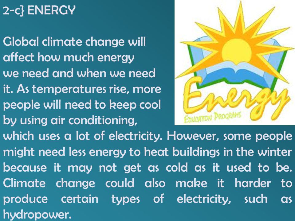 2-c} ENERGY Global climate change will. affect how much energy. we need and when we need. it. As temperatures rise, more.