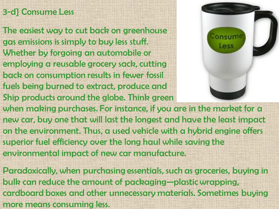 3-d} Consume Less The easiest way to cut back on greenhouse. gas emissions is simply to buy less stuff.