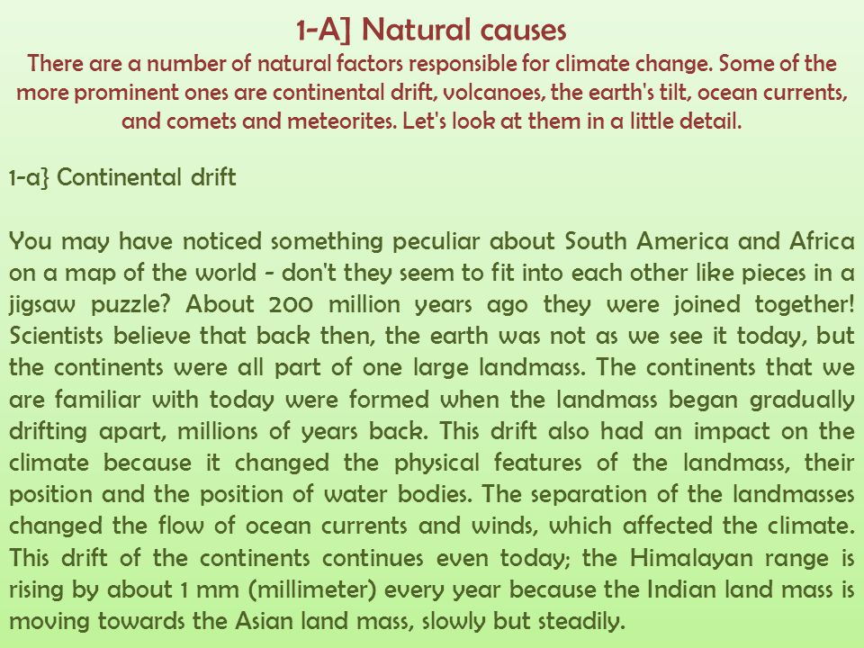 1-A] Natural causes There are a number of natural factors responsible for climate change. Some of the more prominent ones are continental drift, volcanoes, the earth s tilt, ocean currents, and comets and meteorites. Let s look at them in a little detail.