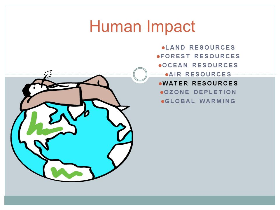 Human Impact Land Resources Forest Resources Ocean Resources