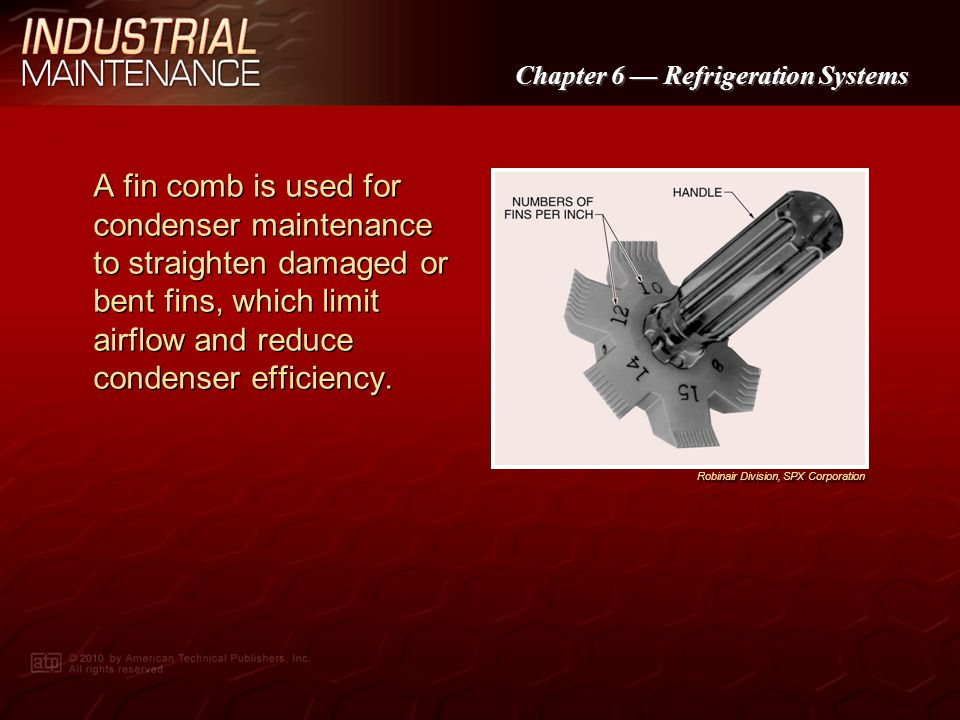 A fin comb is used for condenser maintenance to straighten damaged or bent fins, which limit airflow and reduce condenser efficiency.
