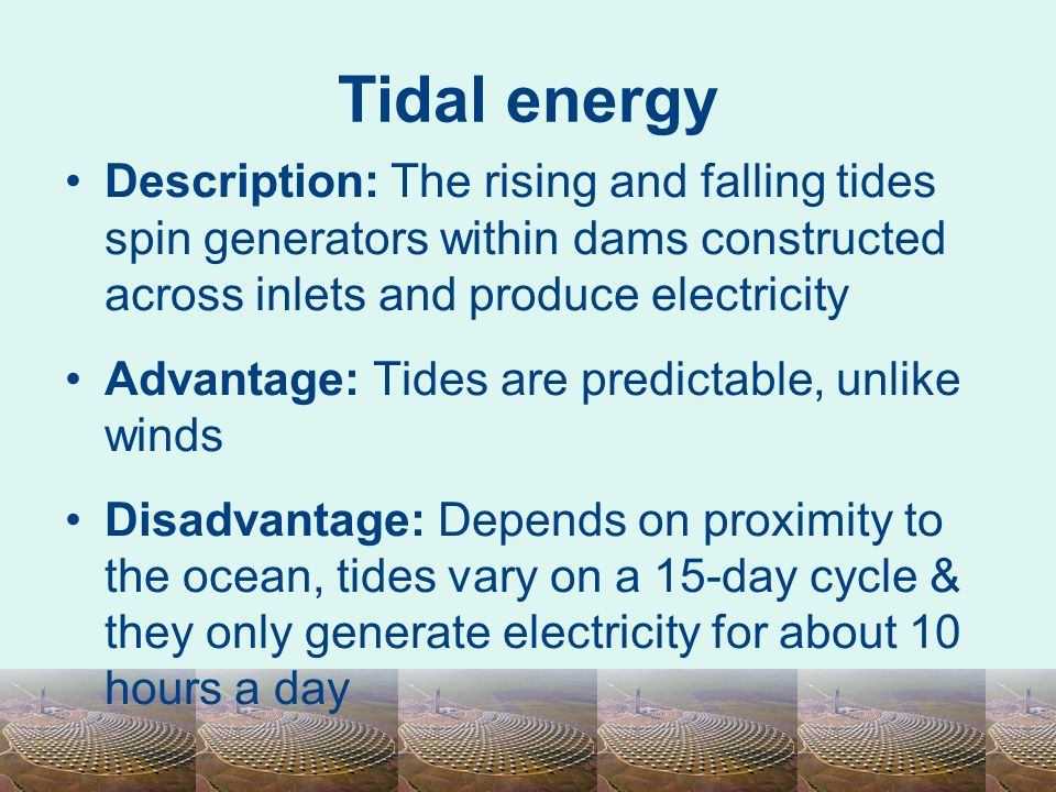 Tidal energy Description: The rising and falling tides spin generators within dams constructed across inlets and produce electricity.