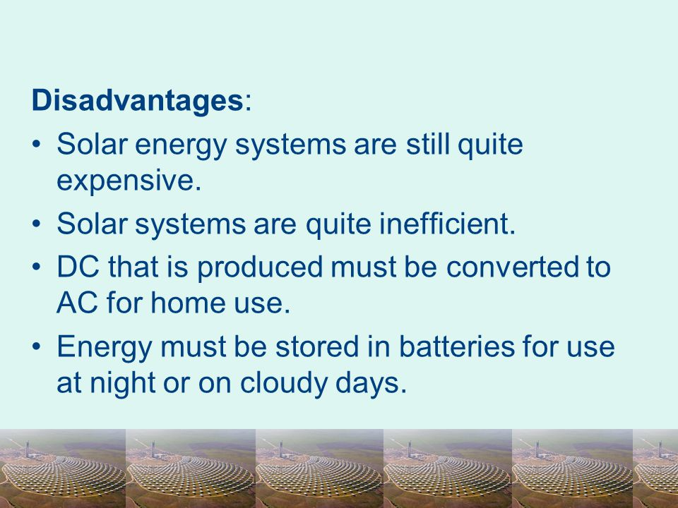 Disadvantages: Solar energy systems are still quite expensive. Solar systems are quite inefficient.