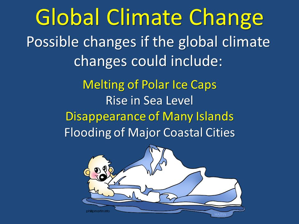 Global Climate Change Possible changes if the global climate changes could include: Melting of Polar Ice Caps.